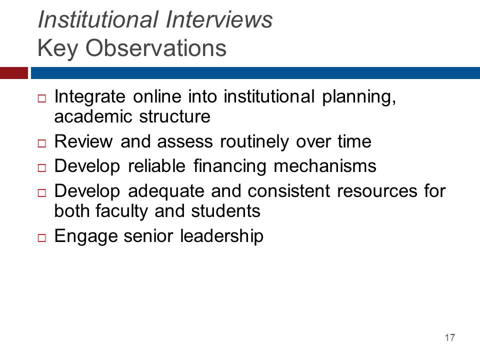 Institutional Interviews Key Observations  Integrate online into institutional planning, academic structure  Review and assess routinely over time 
