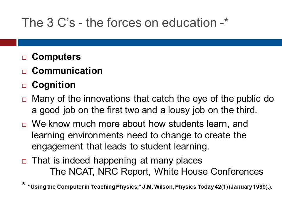 The 3 C's - the forces on education -*  Computers  Communication  Cognition  Many of the innovations that catch the eye of the public do a good jo
