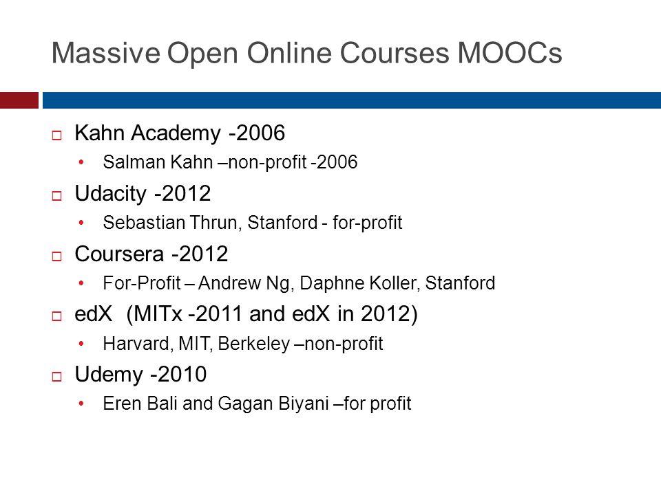 Massive Open Online Courses MOOCs  Kahn Academy -2006 Salman Kahn –non-profit -2006  Udacity -2012 Sebastian Thrun, Stanford - for-profit  Coursera -2012 For-Profit – Andrew Ng, Daphne Koller, Stanford  edX (MITx -2011 and edX in 2012) Harvard, MIT, Berkeley –non-profit  Udemy -2010 Eren Bali and Gagan Biyani –for profit