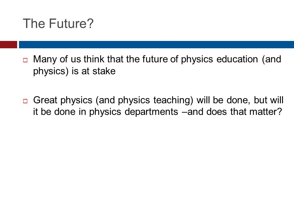 The Future?  Many of us think that the future of physics education (and physics) is at stake  Great physics (and physics teaching) will be done, but