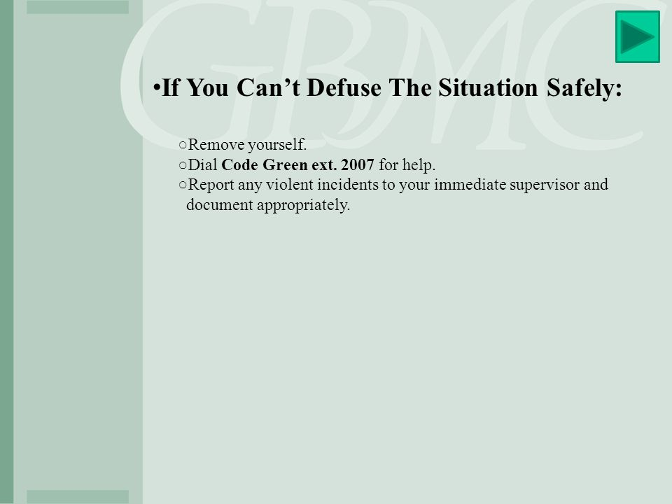 If You Can't Defuse The Situation Safely: ○Remove yourself. ○Dial Code Green ext. 2007 for help. ○Report any violent incidents to your immediate super
