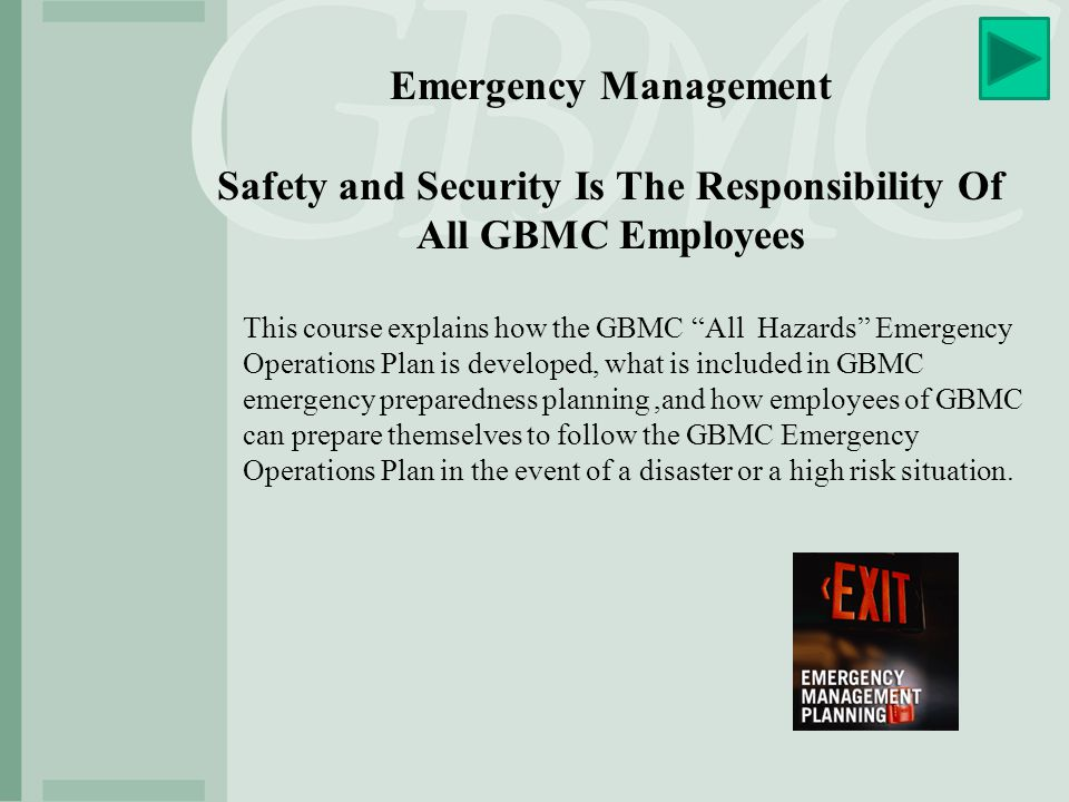 Emergency Management Safety and Security Is The Responsibility Of All GBMC Employees This course explains how the GBMC All Hazards Emergency Operations Plan is developed, what is included in GBMC emergency preparedness planning,and how employees of GBMC can prepare themselves to follow the GBMC Emergency Operations Plan in the event of a disaster or a high risk situation.