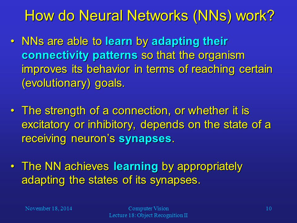 November 18, 2014Computer Vision Lecture 18: Object Recognition II 10 How do Neural Networks (NNs) work? NNs are able to learn by adapting their conne