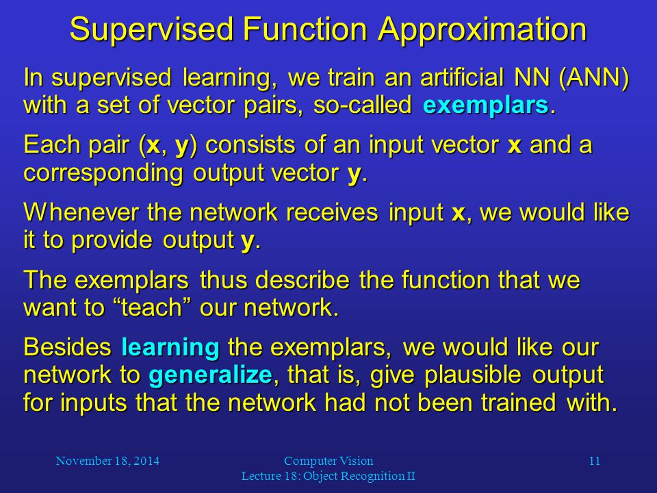 November 18, 2014Computer Vision Lecture 18: Object Recognition II 11 Supervised Function Approximation In supervised learning, we train an artificial