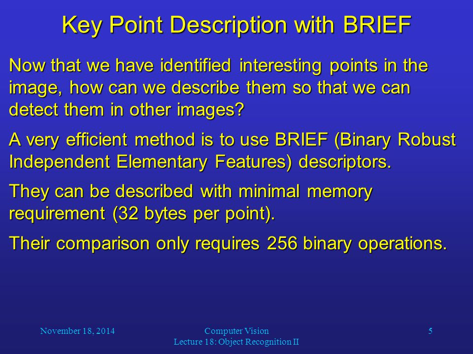 November 18, 2014Computer Vision Lecture 18: Object Recognition II 5 Key Point Description with BRIEF Now that we have identified interesting points i