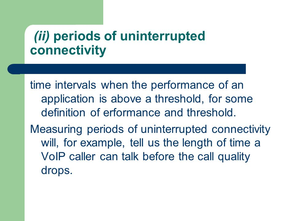 (ii) periods of uninterrupted connectivity time intervals when the performance of an application is above a threshold, for some definition of erformance and threshold.