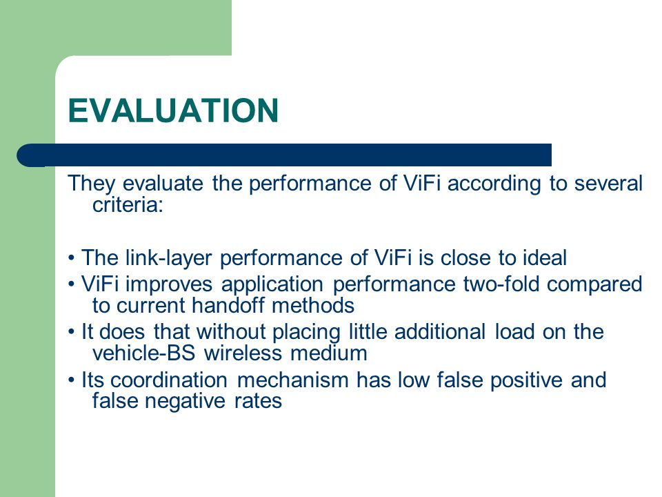 EVALUATION They evaluate the performance of ViFi according to several criteria: The link-layer performance of ViFi is close to ideal ViFi improves application performance two-fold compared to current handoff methods It does that without placing little additional load on the vehicle-BS wireless medium Its coordination mechanism has low false positive and false negative rates