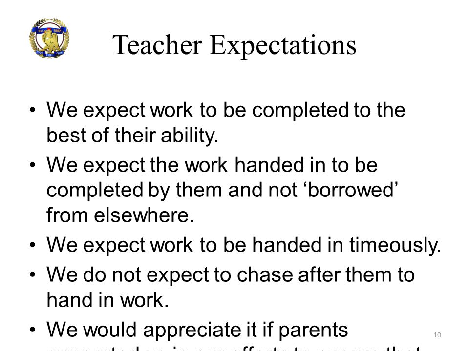 Teacher Expectations We expect work to be completed to the best of their ability. We expect the work handed in to be completed by them and not 'borrow