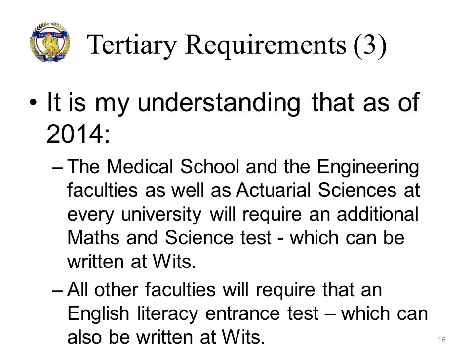 Tertiary Requirements (3) It is my understanding that as of 2014: –The Medical School and the Engineering faculties as well as Actuarial Sciences at e