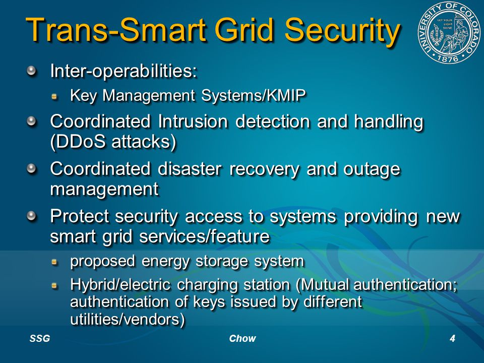 Trans-Smart Grid Security Inter-operabilities: Key Management Systems/KMIP Coordinated Intrusion detection and handling (DDoS attacks) Coordinated disaster recovery and outage management Protect security access to systems providing new smart grid services/feature proposed energy storage system Hybrid/electric charging station (Mutual authentication; authentication of keys issued by different utilities/vendors) Inter-operabilities: Key Management Systems/KMIP Coordinated Intrusion detection and handling (DDoS attacks) Coordinated disaster recovery and outage management Protect security access to systems providing new smart grid services/feature proposed energy storage system Hybrid/electric charging station (Mutual authentication; authentication of keys issued by different utilities/vendors) SSGChow4