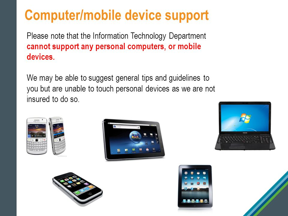 Computer/mobile device support Please note that the Information Technology Department cannot support any personal computers, or mobile devices.