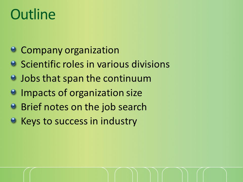 Outline Company organization Scientific roles in various divisions Jobs that span the continuum Impacts of organization size Brief notes on the job search Keys to success in industry