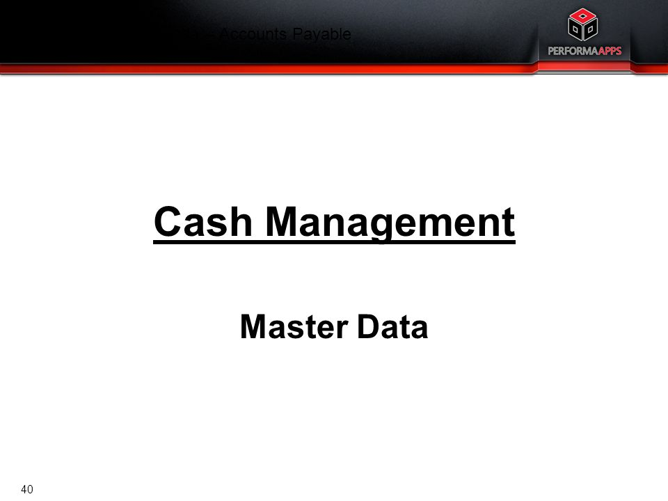 Template V.16, July 19, 2011 Finance Training Agenda – Accounts Payable Cash Management Master Data 40