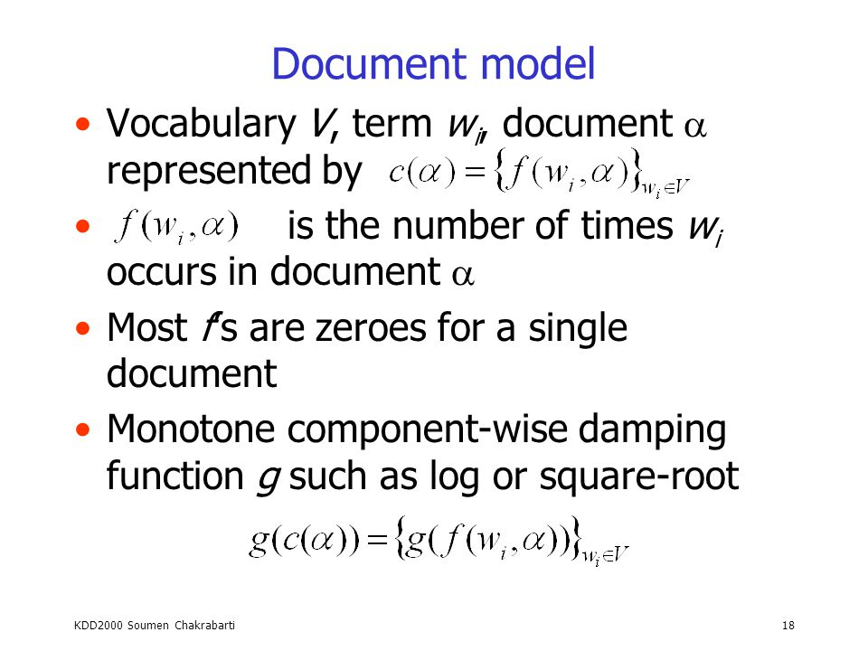 KDD2000 Soumen Chakrabarti17 Clustering Given an unlabeled collection of documents, induce a taxonomy based on similarity (such as Yahoo) Need document similarity measure –Represent documents by TFIDF vectors –Distance between document vectors –Cosine of angle between document vectors Issues –Large number of noisy dimensions –Notion of noise is application dependent