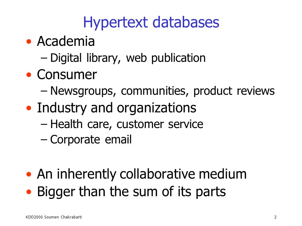 Hypertext Data Mining (KDD 2000 Tutorial) Soumen Chakrabarti Indian Institute of Technology Bombay http://www.cse.iitb.ernet.in/~soumen http://www.cs.berkeley.edu/~soumen soumen@cse.iitb.ernet.in