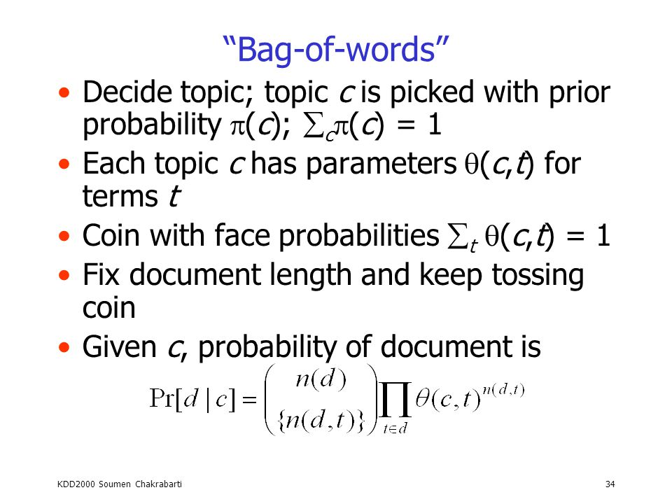 KDD2000 Soumen Chakrabarti33 Document generation models Boolean vector (word counts ignored) –Toss one coin for each term in the universe Bag of words (multinomial) –Toss coin with a term on each face Limited dependence models –Bayesian network where each feature has at most k features as parents –Maximum entropy estimation Limited memory models –Markov models