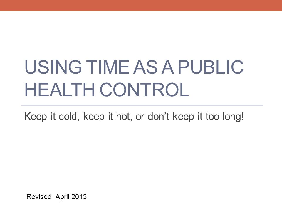 USING TIME AS A PUBLIC HEALTH CONTROL Keep it cold, keep it hot, or don't keep it too long.