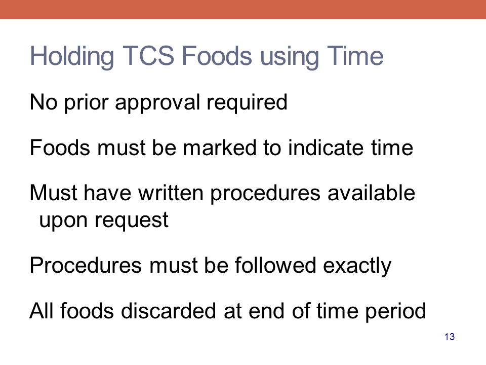 13 Holding TCS Foods using Time No prior approval required Foods must be marked to indicate time Must have written procedures available upon request Procedures must be followed exactly All foods discarded at end of time period