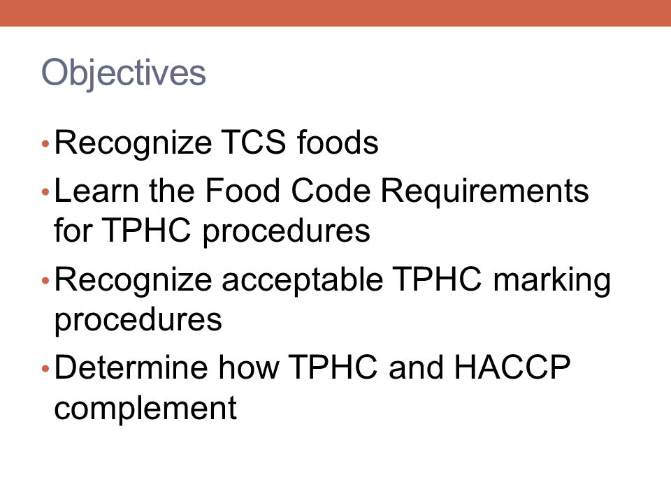 Objectives Recognize TCS foods Learn the Food Code Requirements for TPHC procedures Recognize acceptable TPHC marking procedures Determine how TPHC and HACCP complement