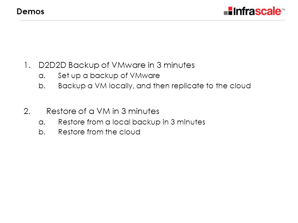 Demos 1.D2D2D Backup of VMware in 3 minutes a. Set up a backup of VMware b. Backup a VM locally, and then replicate to the cloud 2. Restore of a VM in