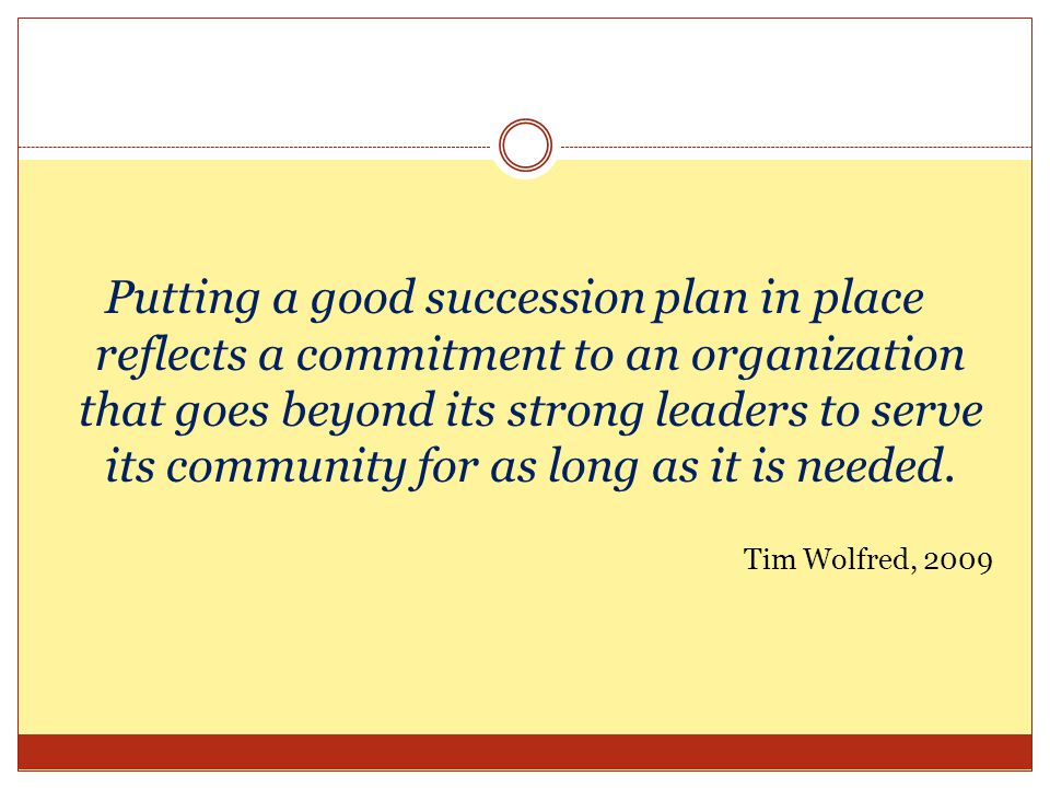 Putting a good succession plan in place reflects a commitment to an organization that goes beyond its strong leaders to serve its community for as long as it is needed.