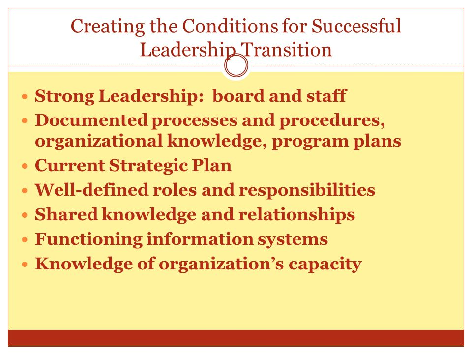 Creating the Conditions for Successful Leadership Transition Strong Leadership: board and staff Documented processes and procedures, organizational knowledge, program plans Current Strategic Plan Well-defined roles and responsibilities Shared knowledge and relationships Functioning information systems Knowledge of organization's capacity