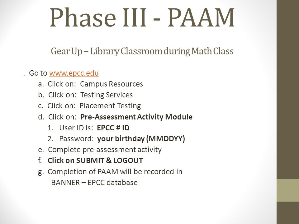 Phase III - PAAM Gear Up – Library Classroom during Math Class. Go to www.epcc.eduwww.epcc.edu a. Click on: Campus Resources b. Click on: Testing Serv