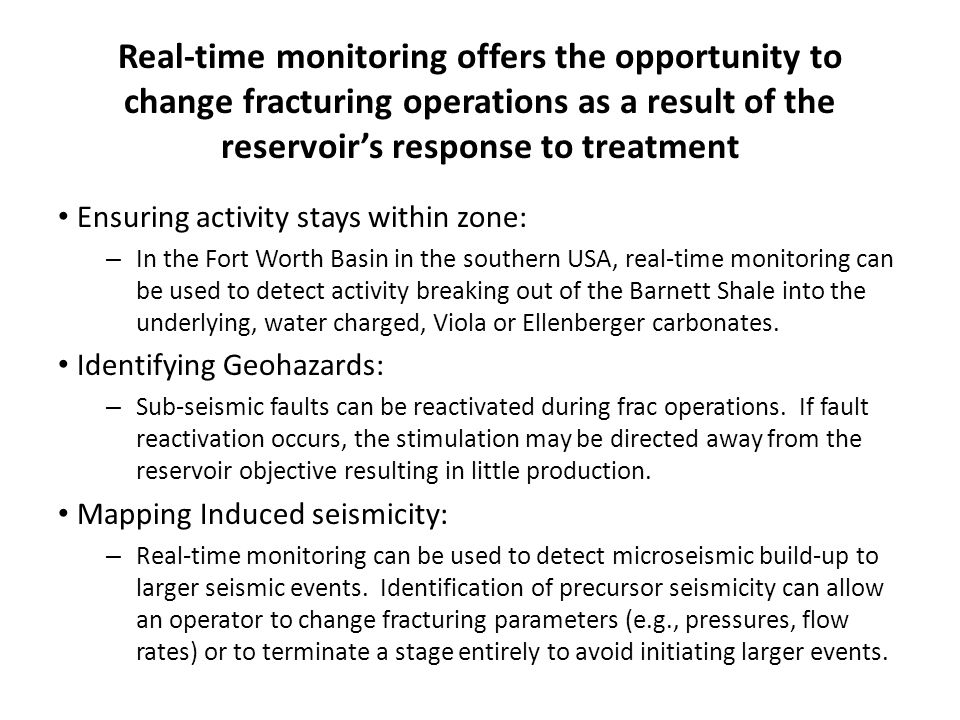 Real-time monitoring offers the opportunity to change fracturing operations as a result of the reservoir's response to treatment Ensuring activity stays within zone: – In the Fort Worth Basin in the southern USA, real-time monitoring can be used to detect activity breaking out of the Barnett Shale into the underlying, water charged, Viola or Ellenberger carbonates.