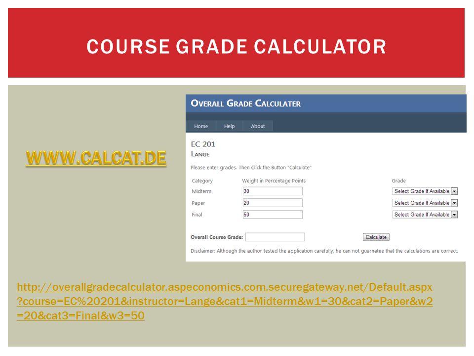 COURSE GRADE CALCULATOR http://overallgradecalculator.aspeconomics.com.securegateway.net/Default.aspx ?course=EC%20201&instructor=Lange&cat1=Midterm&w1=30&cat2=Paper&w2 =20&cat3=Final&w3=50