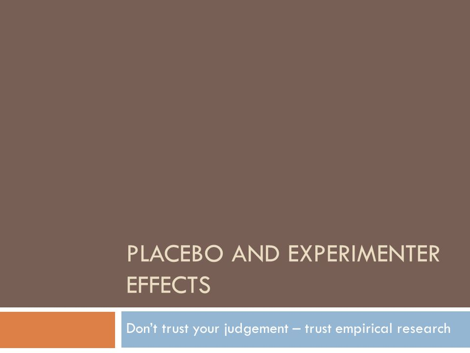 PLACEBO AND EXPERIMENTER EFFECTS Don't trust your judgement – trust empirical research