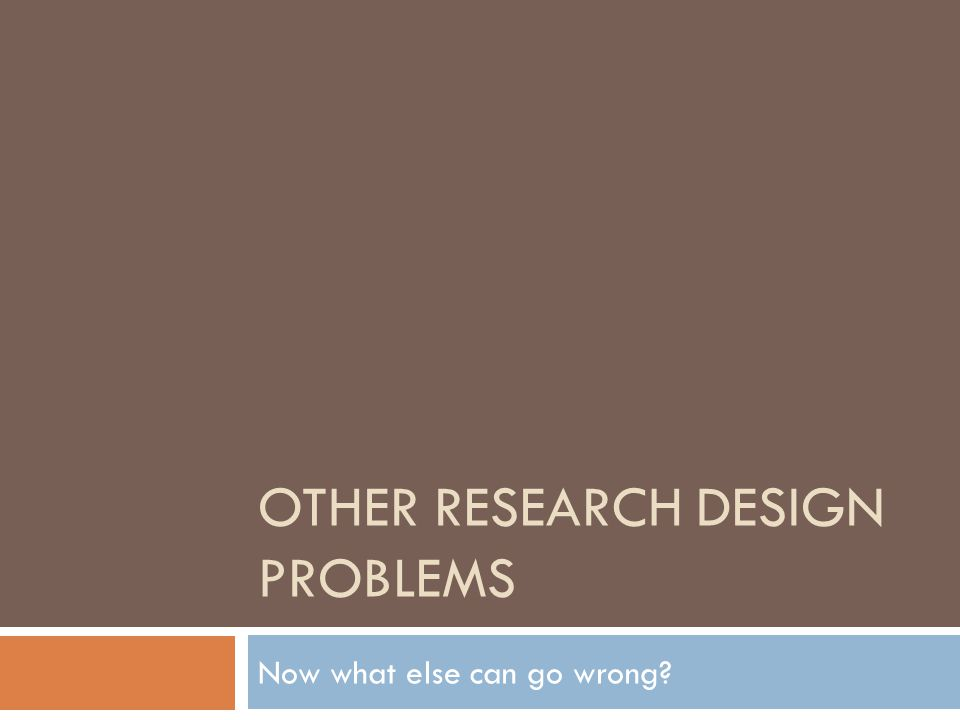 OTHER RESEARCH DESIGN PROBLEMS Now what else can go wrong?