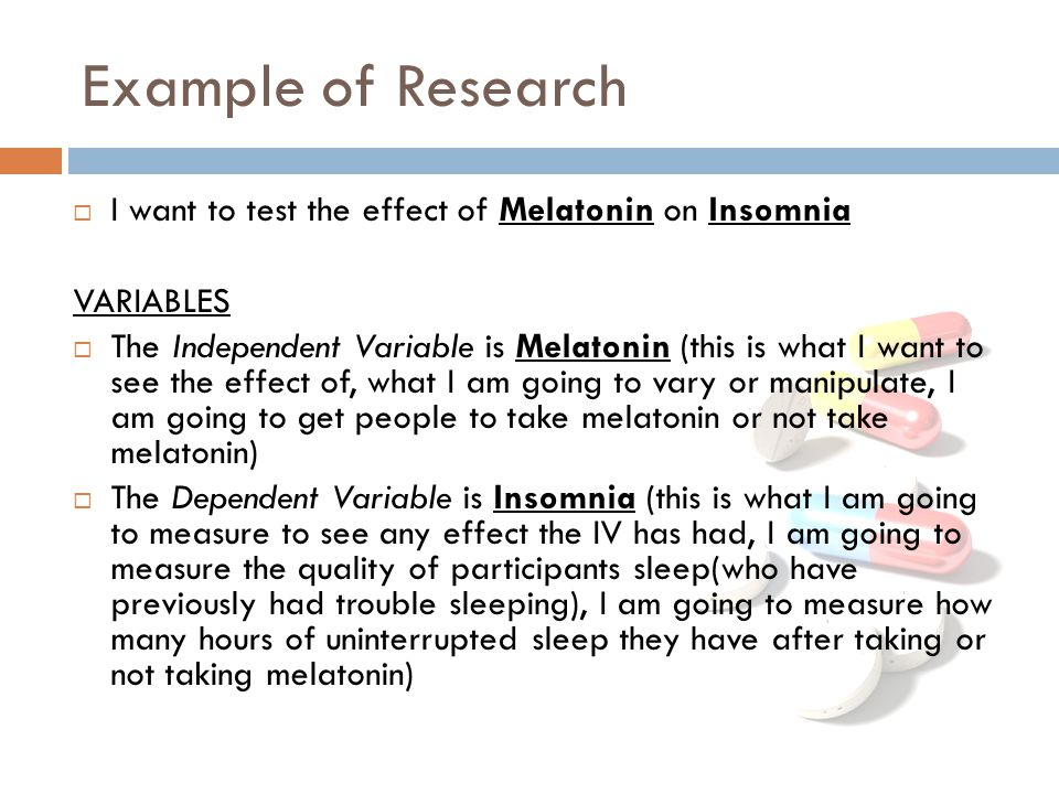 Example of Research  I want to test the effect of Melatonin on Insomnia VARIABLES  The Independent Variable is Melatonin (this is what I want to see