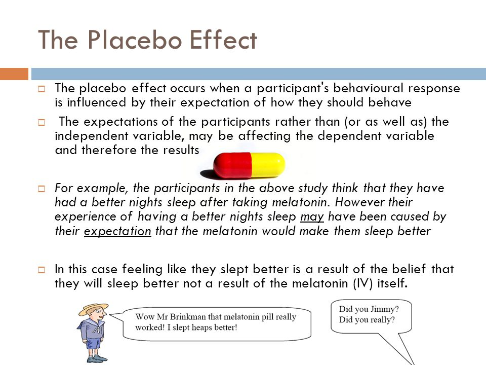 The Placebo Effect  The placebo effect occurs when a participant's behavioural response is influenced by their expectation of how they should behave