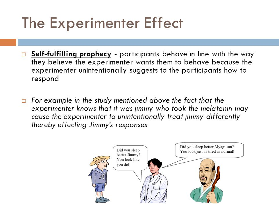The Experimenter Effect  Self-fulfilling prophecy - participants behave in line with the way they believe the experimenter wants them to behave becau