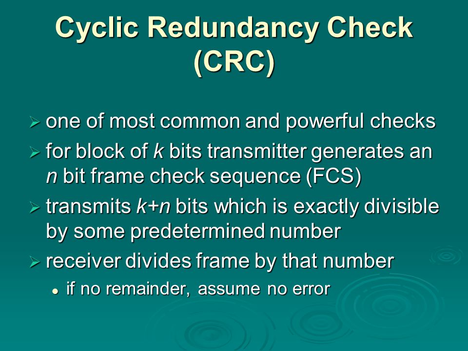 Cyclic Redundancy Check (CRC) oooone of most common and powerful checks ffffor block of k bits transmitter generates an n bit frame check sequence (FCS) ttttransmits k+n bits which is exactly divisible by some predetermined number rrrreceiver divides frame by that number if no remainder, assume no error