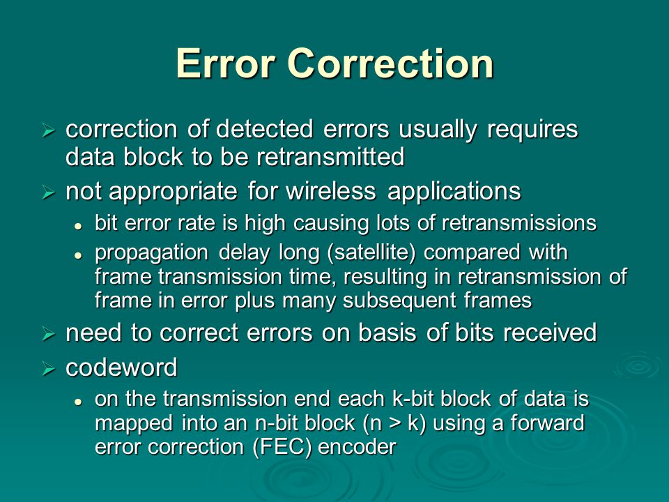 Error Correction  correction of detected errors usually requires data block to be retransmitted  not appropriate for wireless applications bit error rate is high causing lots of retransmissions bit error rate is high causing lots of retransmissions propagation delay long (satellite) compared with frame transmission time, resulting in retransmission of frame in error plus many subsequent frames propagation delay long (satellite) compared with frame transmission time, resulting in retransmission of frame in error plus many subsequent frames  need to correct errors on basis of bits received  codeword on the transmission end each k-bit block of data is mapped into an n-bit block (n > k) using a forward error correction (FEC) encoder on the transmission end each k-bit block of data is mapped into an n-bit block (n > k) using a forward error correction (FEC) encoder