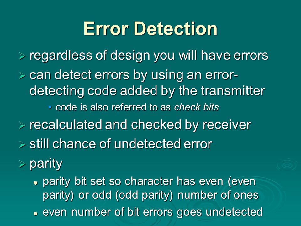 Error Detection  regardless of design you will have errors  can detect errors by using an error- detecting code added by the transmitter code is also referred to as check bitscode is also referred to as check bits  recalculated and checked by receiver  still chance of undetected error  parity parity bit set so character has even (even parity) or odd (odd parity) number of ones parity bit set so character has even (even parity) or odd (odd parity) number of ones even number of bit errors goes undetected even number of bit errors goes undetected