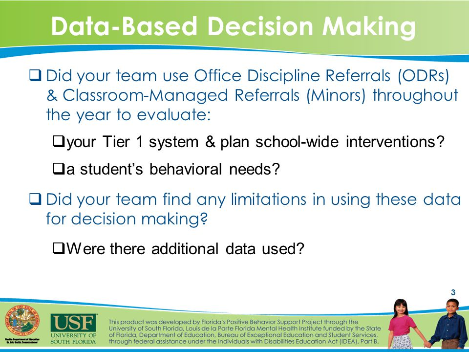 3 Data-Based Decision Making  Did your team use Office Discipline Referrals (ODRs) & Classroom-Managed Referrals (Minors) throughout the year to evaluate:  your Tier 1 system & plan school-wide interventions.