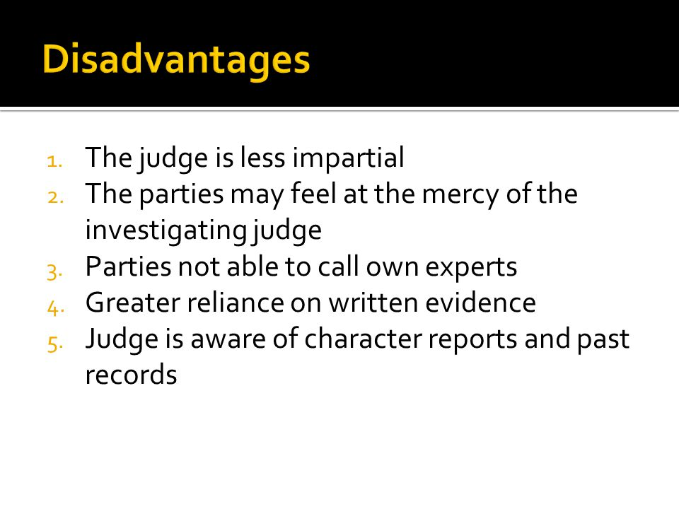 1. The judge is less impartial 2. The parties may feel at the mercy of the investigating judge 3. Parties not able to call own experts 4. Greater reli