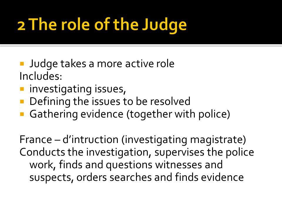  Judge takes a more active role Includes:  investigating issues,  Defining the issues to be resolved  Gathering evidence (together with police) Fr