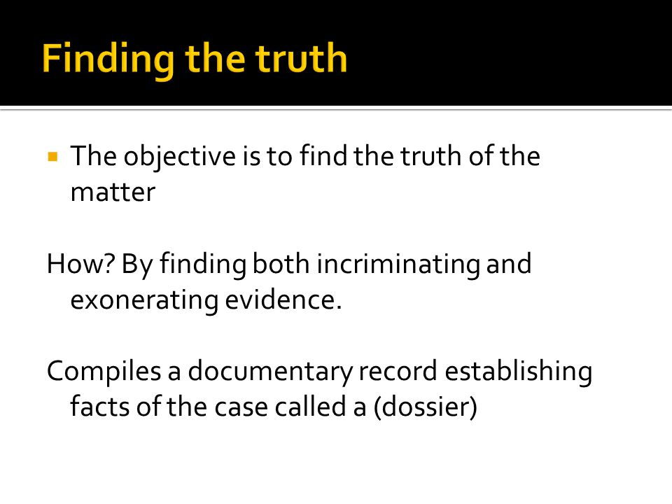  The objective is to find the truth of the matter How? By finding both incriminating and exonerating evidence. Compiles a documentary record establis