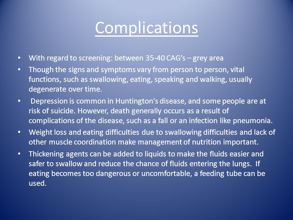 Complications With regard to screening: between 35-40 CAG's – grey area Though the signs and symptoms vary from person to person, vital functions, suc