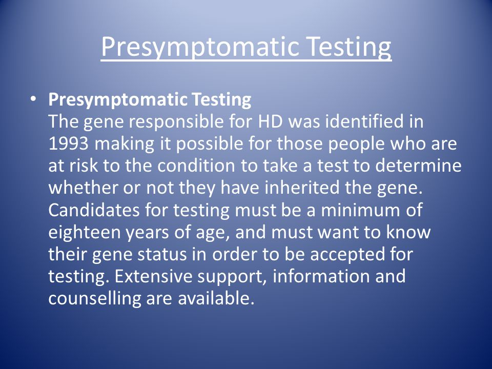 Presymptomatic Testing Presymptomatic Testing The gene responsible for HD was identified in 1993 making it possible for those people who are at risk t