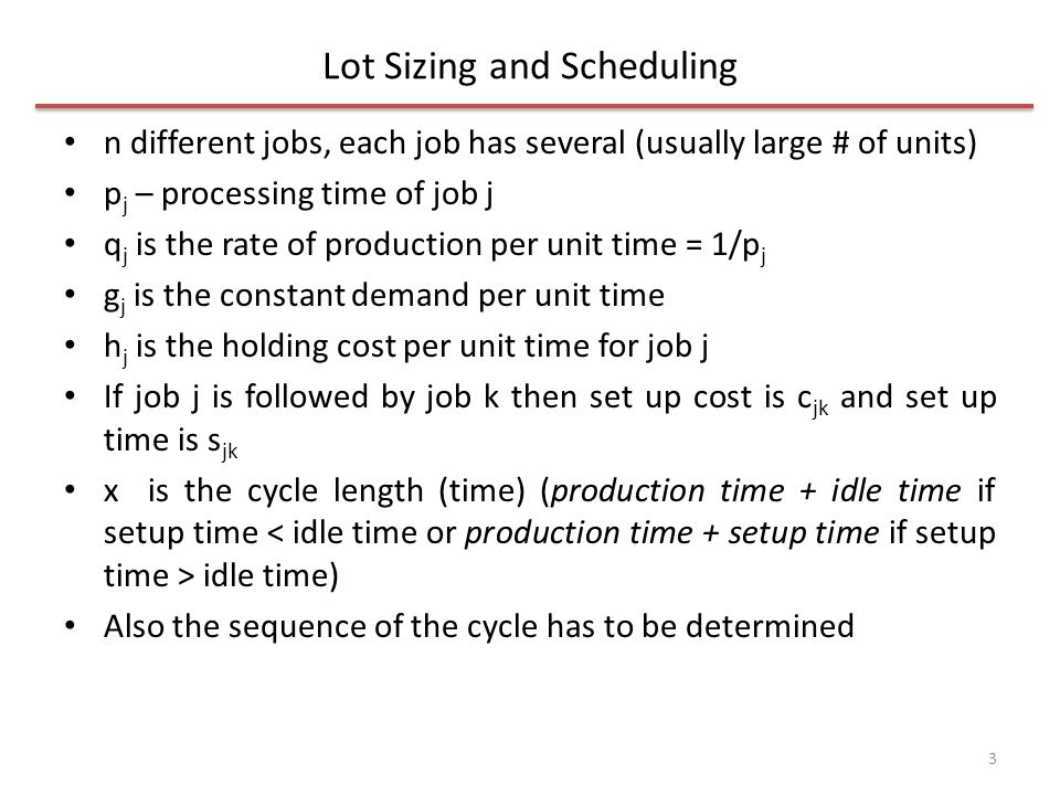 Lot Sizing and Scheduling n different jobs, each job has several (usually large # of units) p j – processing time of job j q j is the rate of production per unit time = 1/p j g j is the constant demand per unit time h j is the holding cost per unit time for job j If job j is followed by job k then set up cost is c jk and set up time is s jk x is the cycle length (time) (production time + idle time if setup time idle time) Also the sequence of the cycle has to be determined 3