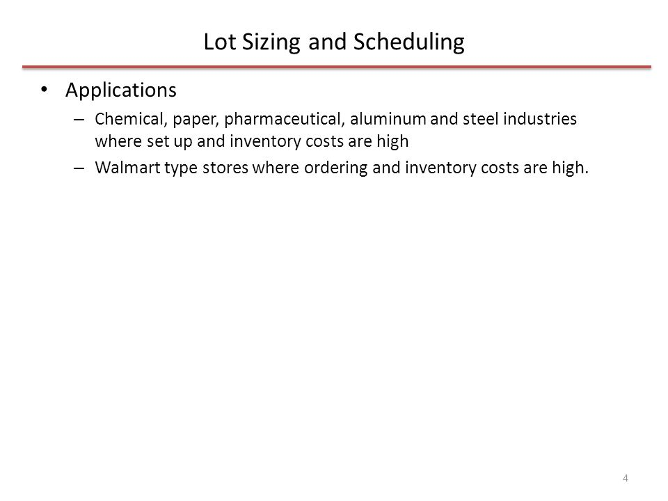 Lot Sizing and Scheduling Applications – Chemical, paper, pharmaceutical, aluminum and steel industries where set up and inventory costs are high – Walmart type stores where ordering and inventory costs are high.
