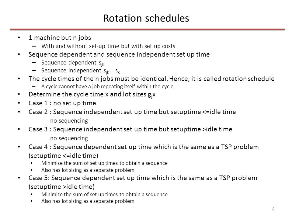Rotation schedules 1 machine but n jobs – With and without set-up time but with set up costs Sequence dependent and sequence independent set up time –