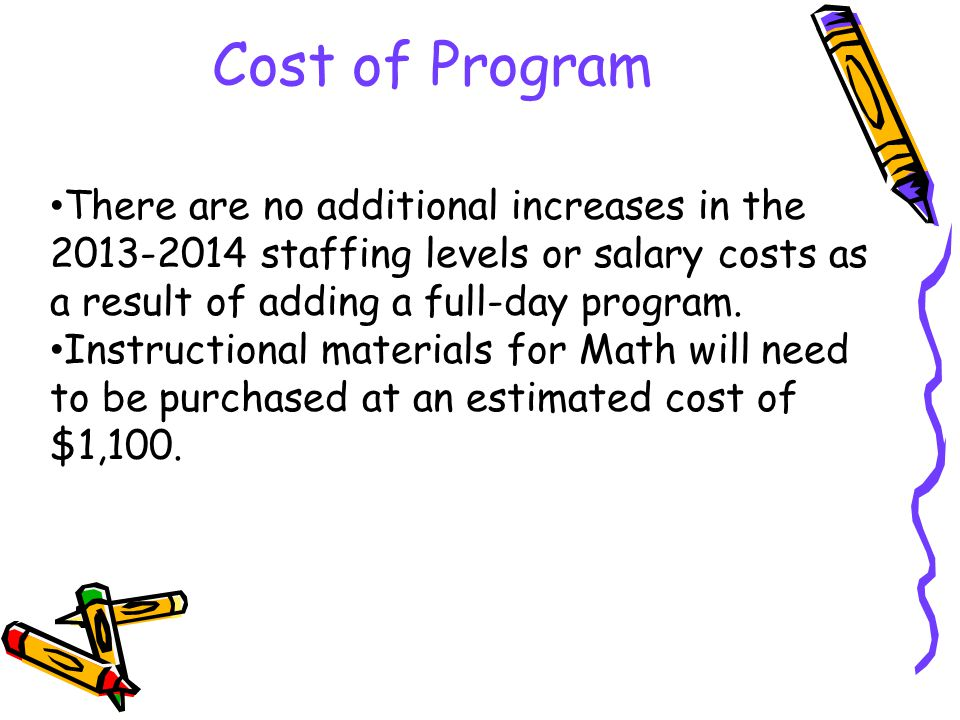 Cost of Program There are no additional increases in the 2013-2014 staffing levels or salary costs as a result of adding a full-day program.