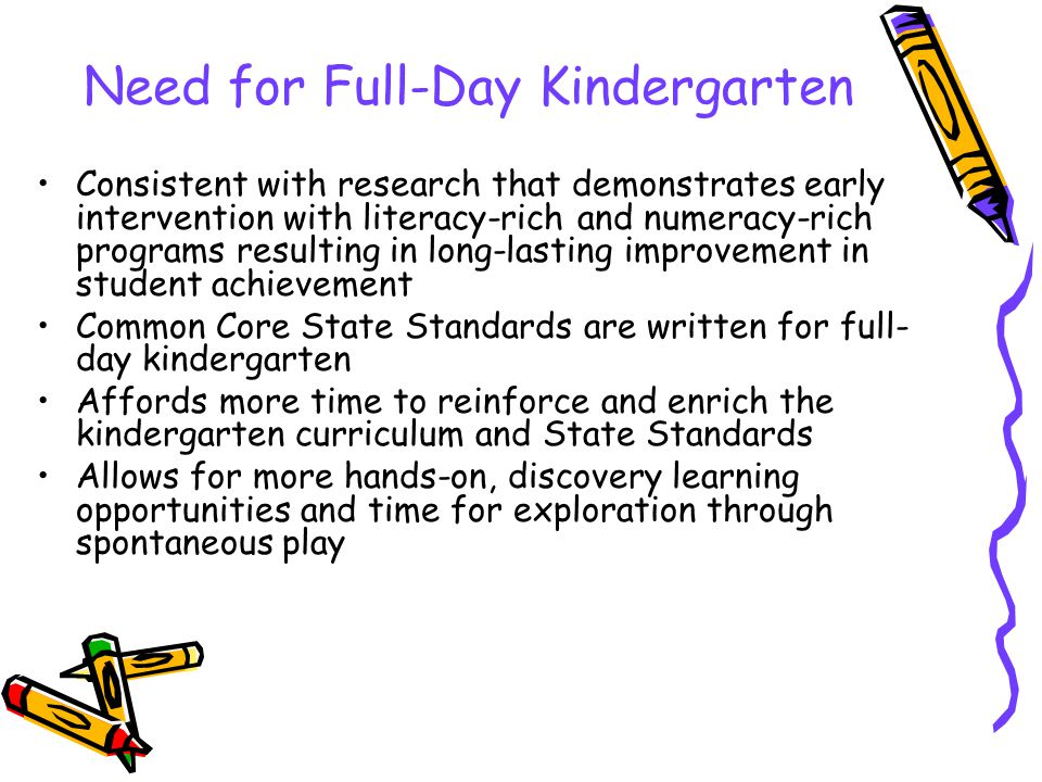 Need for Full-Day Kindergarten Consistent with research that demonstrates early intervention with literacy-rich and numeracy-rich programs resulting in long-lasting improvement in student achievement Common Core State Standards are written for full- day kindergarten Affords more time to reinforce and enrich the kindergarten curriculum and State Standards Allows for more hands-on, discovery learning opportunities and time for exploration through spontaneous play