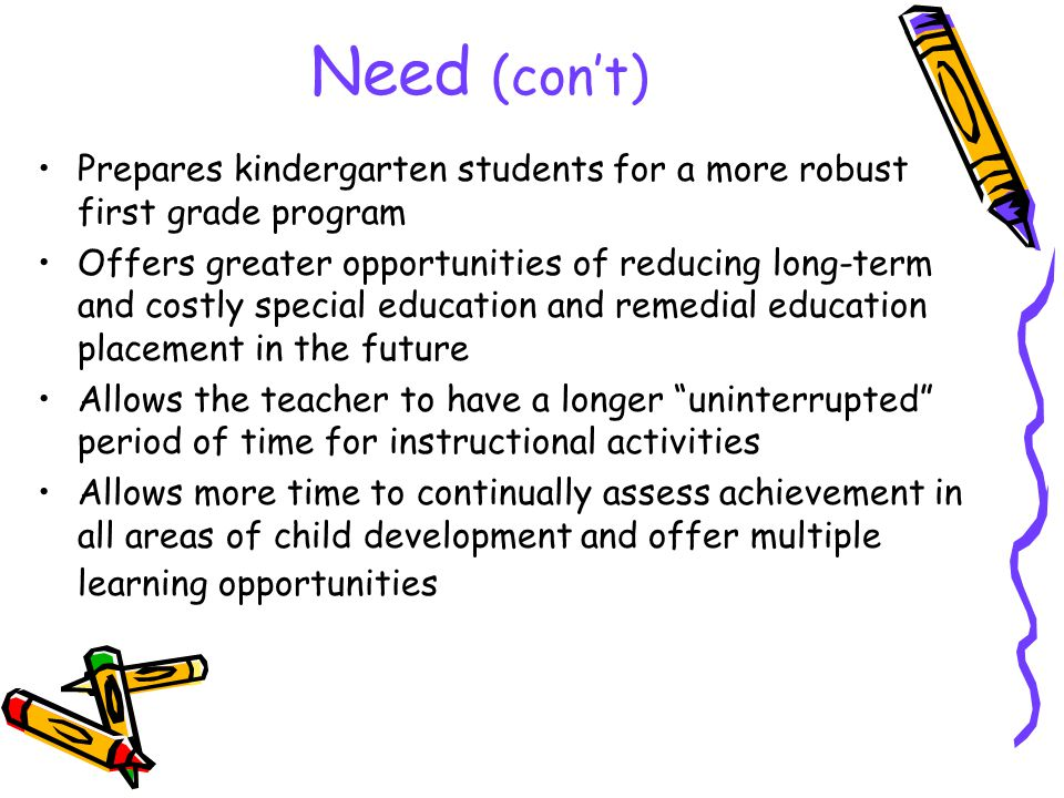 Need (con't) Prepares kindergarten students for a more robust first grade program Offers greater opportunities of reducing long-term and costly special education and remedial education placement in the future Allows the teacher to have a longer uninterrupted period of time for instructional activities Allows more time to continually assess achievement in all areas of child development and offer multiple learning opportunities