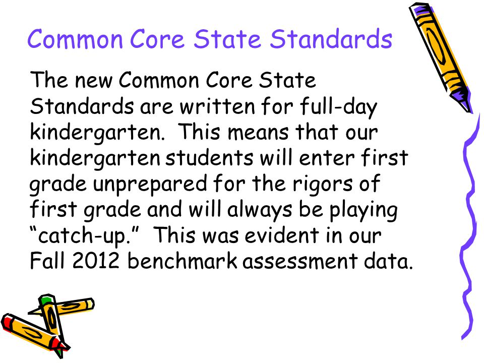 Common Core State Standards The new Common Core State Standards are written for full-day kindergarten.
